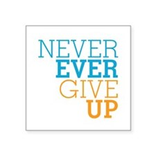 "Never Ever Give Up Square Sticker 3"" x 3"""