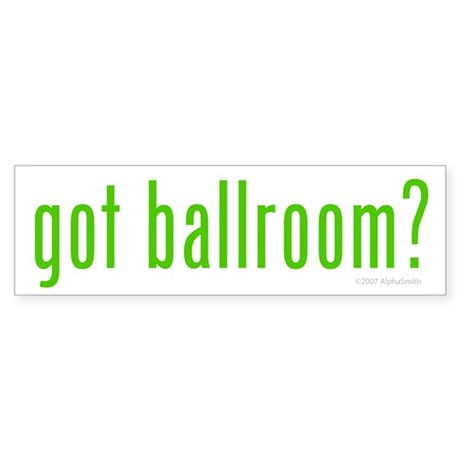 Got Ballroom? Bumper Sticker
