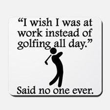 Said No One Ever: Golfing All Day Mousepad