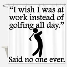 Said No One Ever: Golfing All Day Shower Curtain