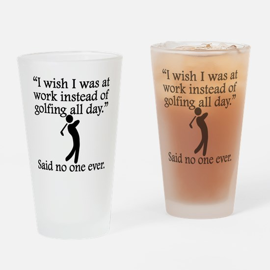 Said No One Ever: Golfing All Day Drinking Glass