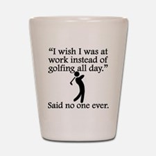 Said No One Ever: Golfing All Day Shot Glass
