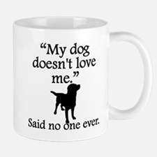Said No One Ever: My Dog Doesnt Love Me Mugs