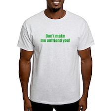 Dont make me unfriend you! T-Shirt