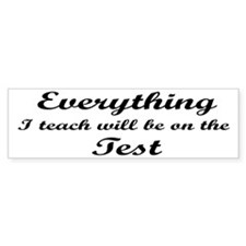 Everything I Teach Will Be On The Test Bumper Sticker