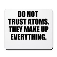 DO NOT TRUST ATOMS. THEY MAKE UP EVERYTHING. Mouse
