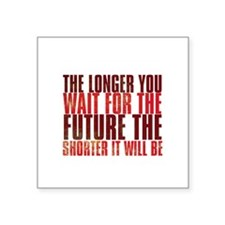 the longer you wait for the future the shorter it