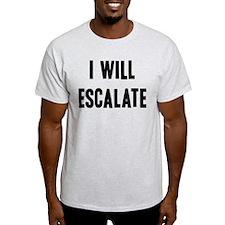 I Will Escalate T-Shirt