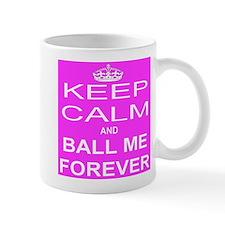 Keep Calm and BALL ME FOREVER Mugs