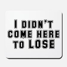 I Didn't Come Here To Lose Mousepad