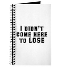 I Didn't Come Here To Lose Journal