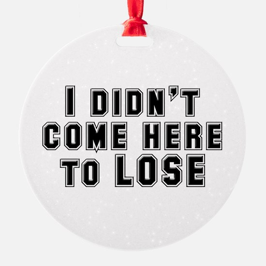 I Didn't Come Here To Lose Ornament
