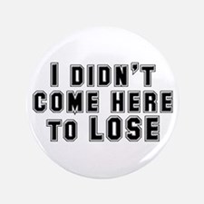 """I Didn't Come Here To Lose 3.5"""" Button"""