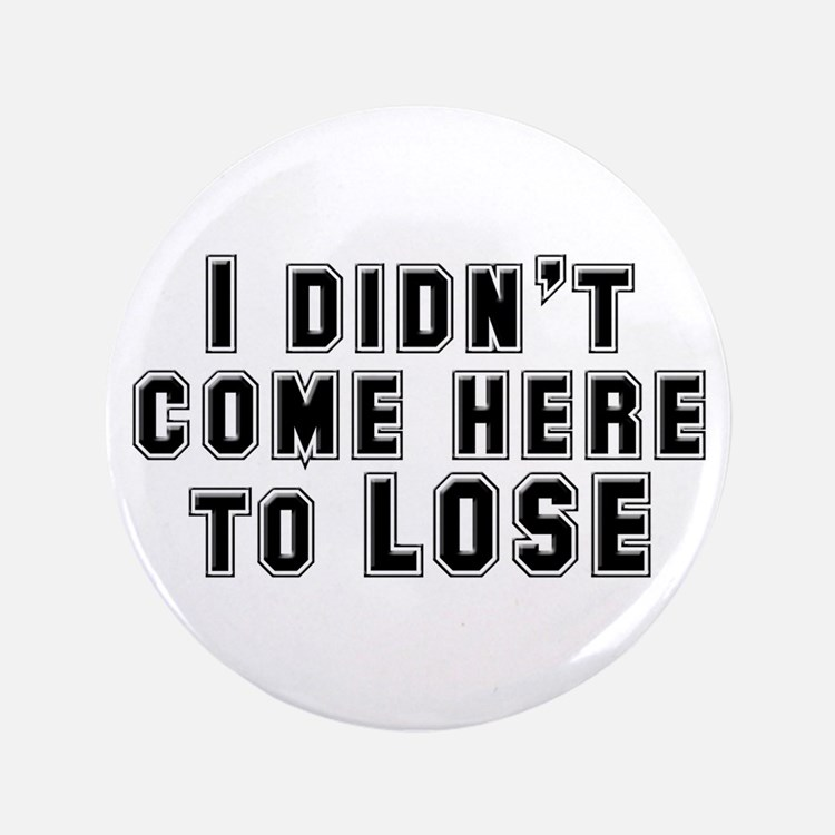 "I Didn't Come Here To Lose 3.5"" Button"
