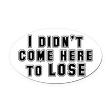 I Didn't Come Here To Lose Oval Car Magnet