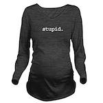 stupid.jpg Long Sleeve Maternity T-Shirt