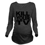 killyourtvblk.png Long Sleeve Maternity T-Shirt