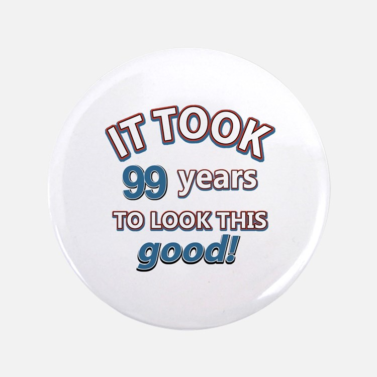 """It took 99 years to look this good 3.5"""" Button"""