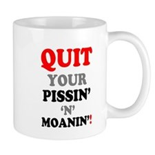 QUIT YOUR PISSIN N MOANIN! Mugs