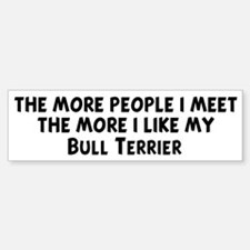 Bull Terrier: people I meet Bumper Bumper Bumper Sticker