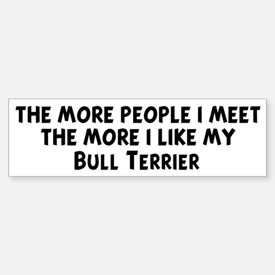 Bull Terrier: people I meet Bumper Bumper Bumper Sticker