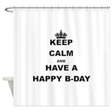 KEEP CALM AND HAVE A HAPPY B-DAY Shower Curtain