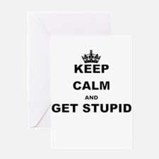 KEEP CALM AND GET STUPID Greeting Cards
