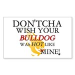 Don'tcha Wish Bulldog-Mine Rectangle Sticker