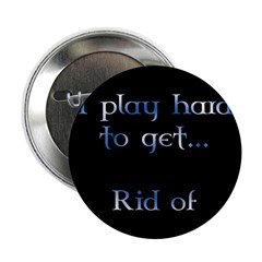 I play hard to get... Rid of! Button