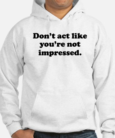 Don't Act Like Youre Not Impressed Hoodie