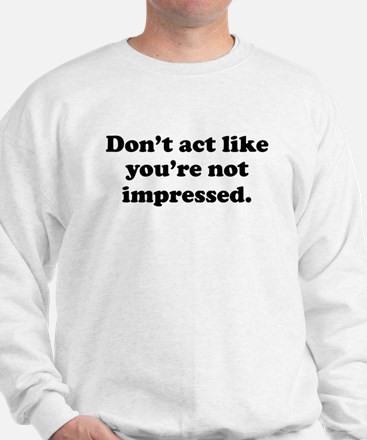 Don't Act Like Youre Not Impressed Sweatshirt