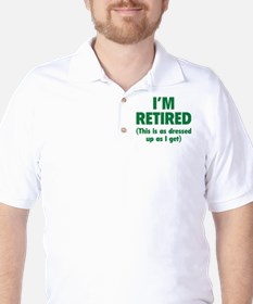 I'm retired- this is as dressed up as I get T-Shirt