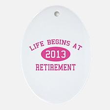 Life begins at 2013 Retirement Ornament (Oval)
