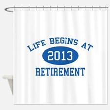 Life begins at 2013 Retirement Shower Curtain
