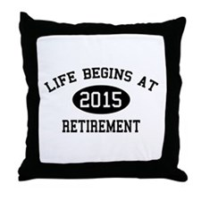 Life begins at 2015 Retirement Throw Pillow