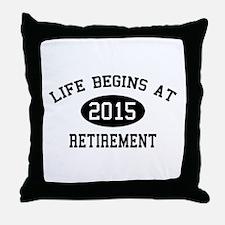 Life begins at 2015 Retirement Throw Pillow