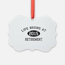 Life begins at 2015 Retirement Ornament