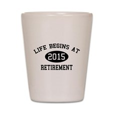Life begins at 2015 Retirement Shot Glass