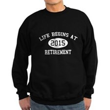 Life begins at 2015 Retirement Sweatshirt