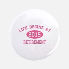 "Life begins at 2015 Retirement 3.5"" Button"