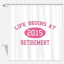Life begins at 2015 Retirement Shower Curtain