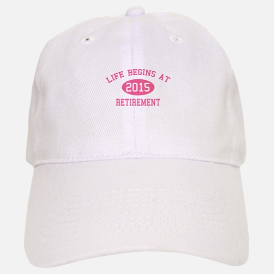 Life begins at 2015 Retirement Baseball Baseball Cap