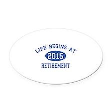 Life begins at 2015 Retirement Oval Car Magnet