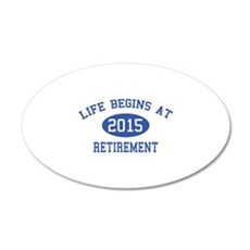 Life begins at 2015 Retirement 22x14 Oval Wall Pee