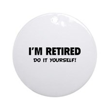 I'm retired - Do it yourself! Ornament (Round)