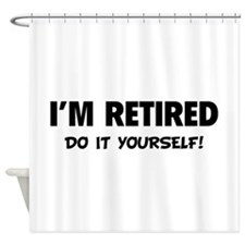 I'm retired - Do it yourself! Shower Curtain
