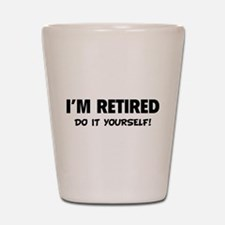 I'm retired - Do it yourself! Shot Glass