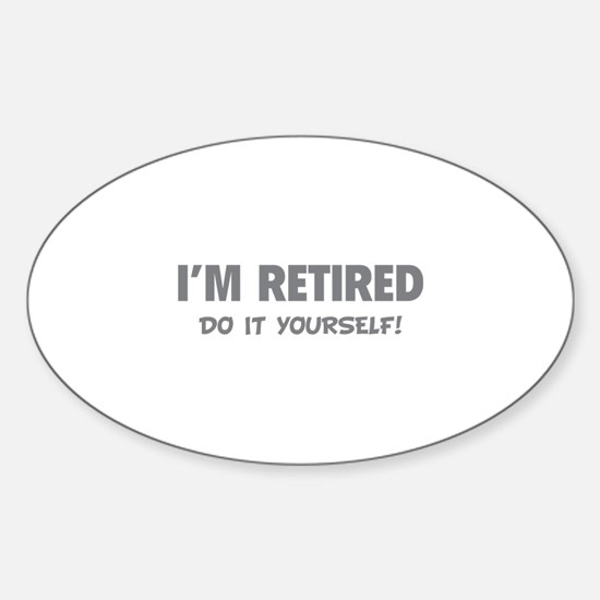 I'm retired - Do it yourself! Sticker (Oval)