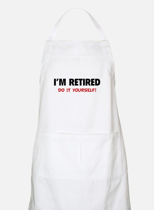 I'm retired - Do it yourself! Apron