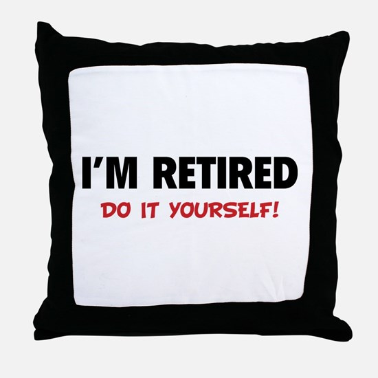 I'm retired - Do it yourself! Throw Pillow